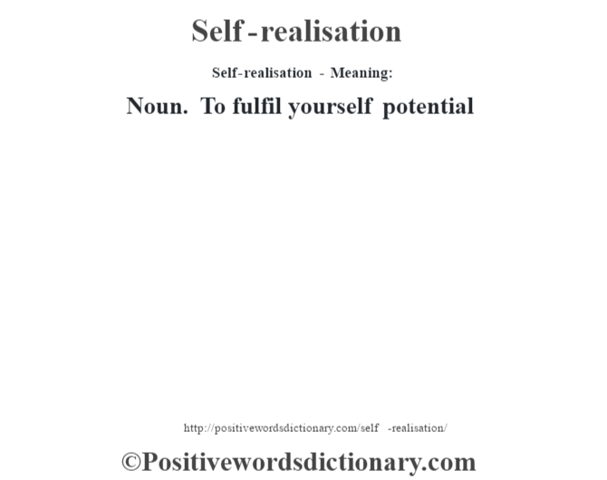 Self-realisation - Meaning: Noun. To fulfil yourself potential