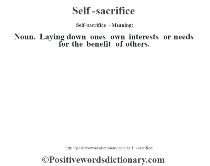 Self-sacrifice  - Meaning: Noun. Laying down one's own interests or needs for the benefit of others.
