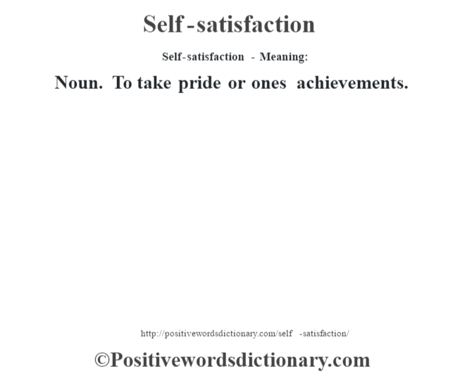 Self-satisfaction - Meaning: Noun. To take pride or ones achievements.
