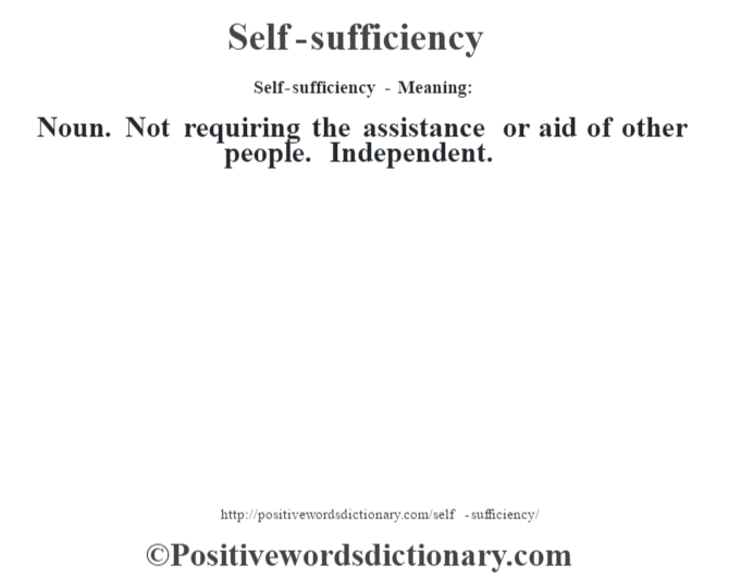 Self-sufficiency - Meaning: Noun. Not requiring the assistance or aid of other people. Independent.