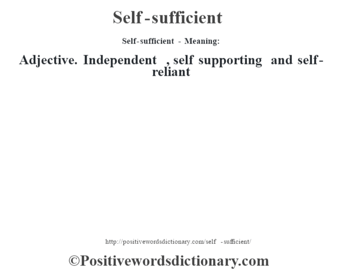 Self-sufficient - Meaning: Adjective. Independent , self supporting and self-reliant