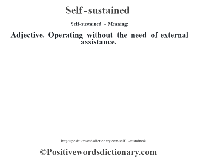 Self-sustained - Meaning: Adjective. Operating without the need of external assistance.