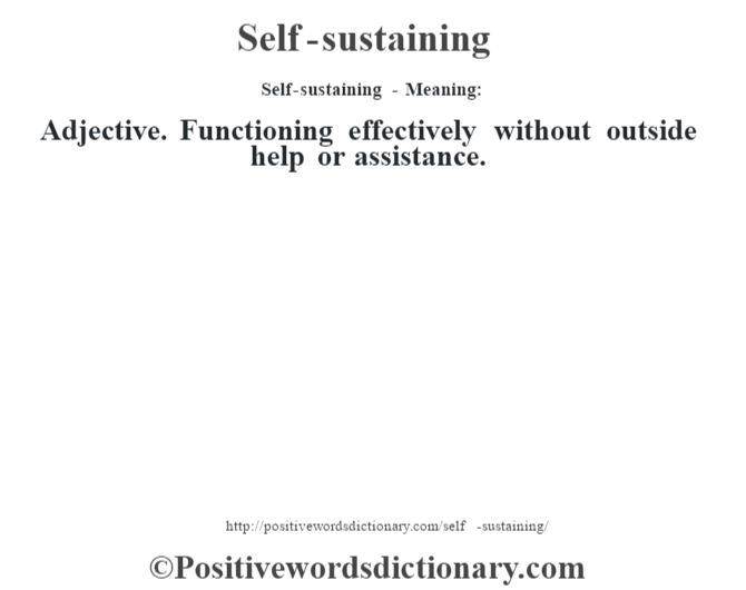Self-sustaining - Meaning: Adjective. Functioning effectively without outside help or assistance.