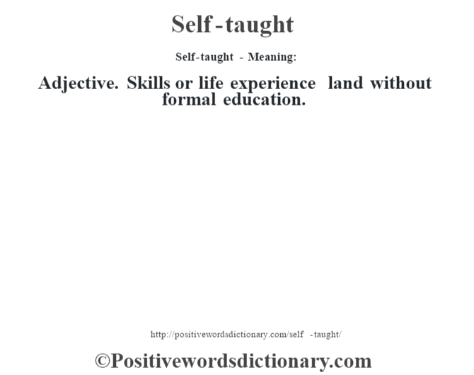 Self-taught - Meaning: Adjective. Skills or life experience land without formal education.