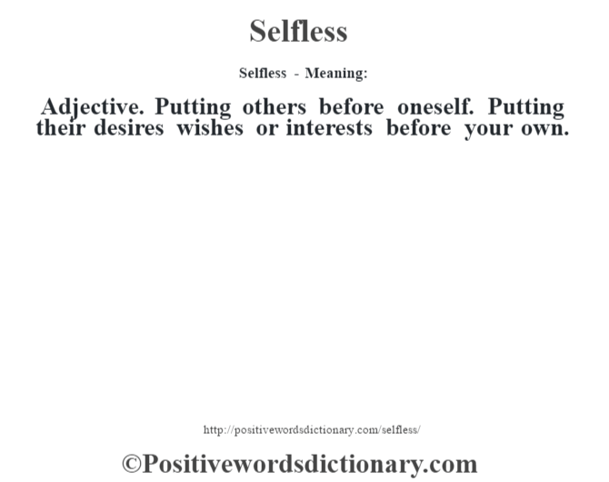 Selfless - Meaning: Adjective. Putting others before oneself. Putting their desires wishes or interests before your own.