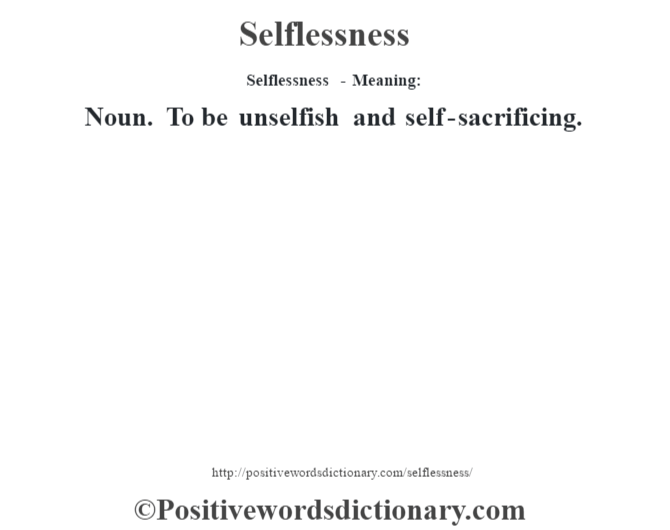 Selflessness - Meaning: Noun. To be unselfish and self-sacrificing.