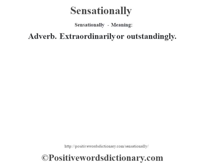 Sensationally - Meaning: Adverb. Extraordinarily or outstandingly.