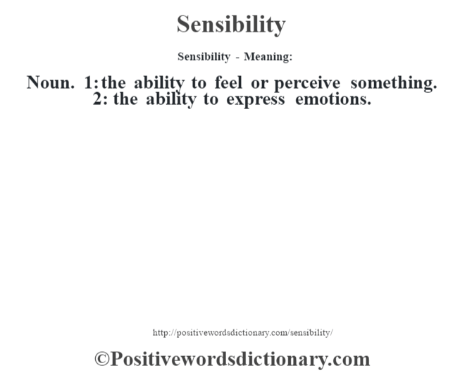 Sensibility - Meaning: Noun. 1: the ability to feel or perceive something. 2: the ability to express emotions.