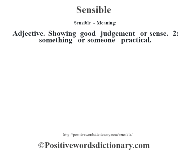 Sensible - Meaning: Adjective. Showing good judgement or sense. 2: something or someone practical.