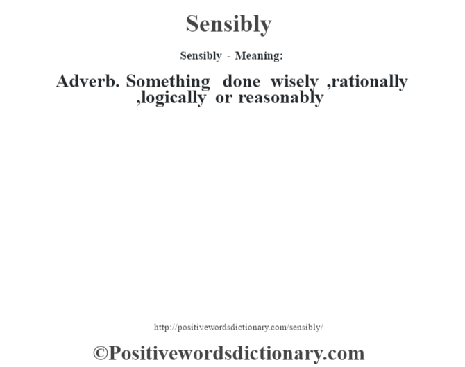 Sensibly - Meaning: Adverb. Something done wisely ,rationally ,logically or reasonably