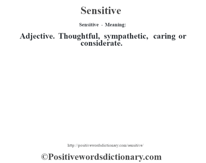 Sensitive - Meaning: Adjective. Thoughtful, sympathetic, caring or considerate.