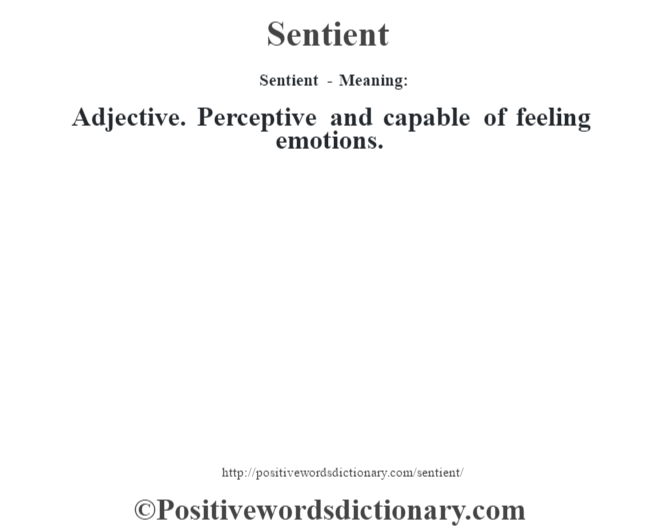 Sentient - Meaning: Adjective. Perceptive and capable of feeling emotions.
