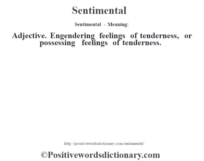Sentimental - Meaning: Adjective. Engendering feelings of tenderness, or possessing feelings of tenderness.