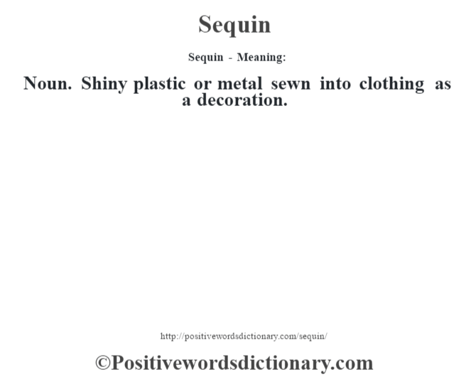 Sequin - Meaning: Noun. Shiny plastic or metal sewn into clothing as a decoration.