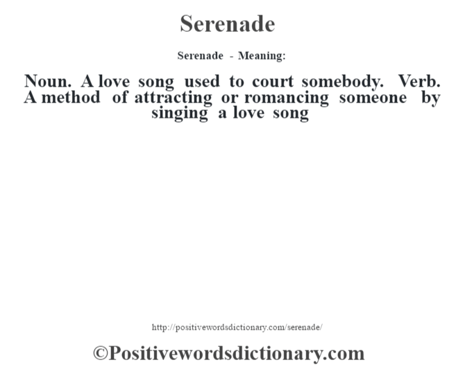 Serenade - Meaning: Noun. A love song used to court somebody. Verb. A method of attracting or romancing someone by singing a love song