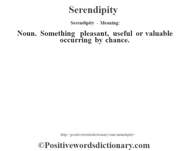 Serendipity - Meaning: Noun. Something pleasant, useful or valuable occurring by chance.