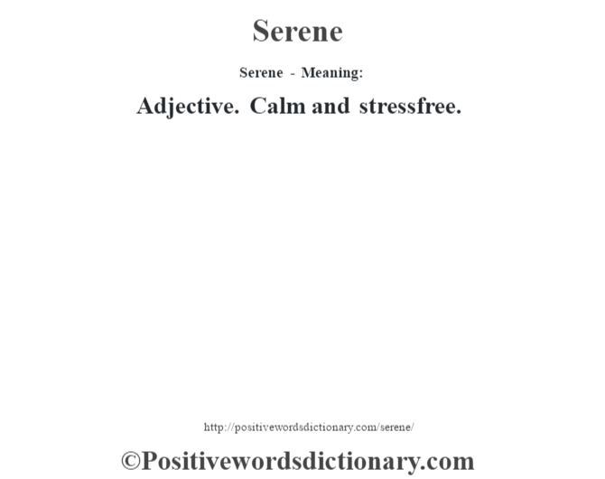 Serene - Meaning: Adjective. Calm and stressfree.
