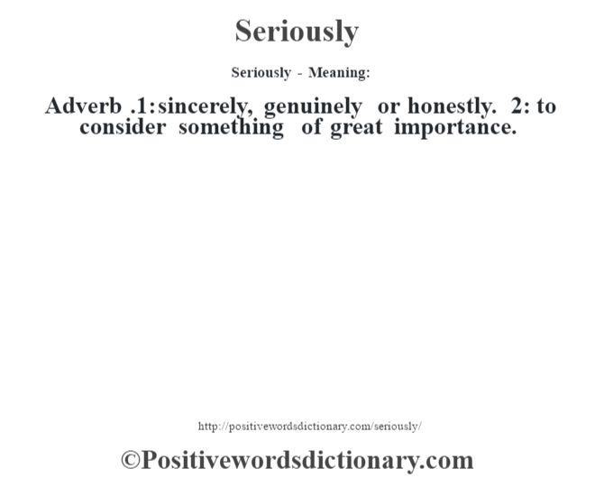 Seriously - Meaning: Adverb .1: sincerely, genuinely or honestly. 2: to consider something of great importance.