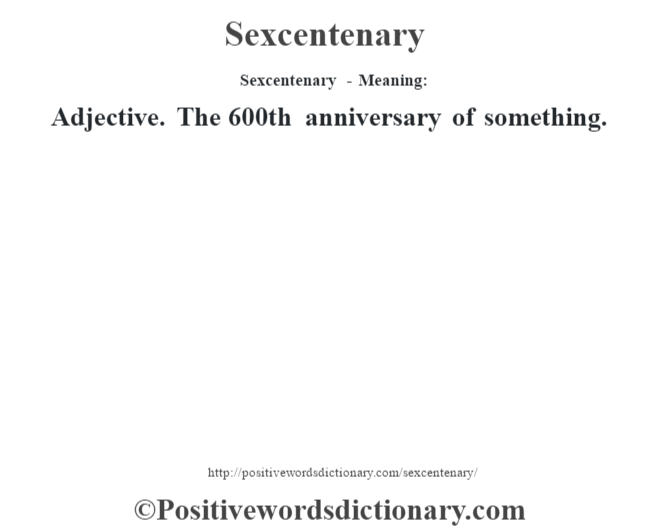 Sexcentenary - Meaning: Adjective.  The 600th anniversary of something.
