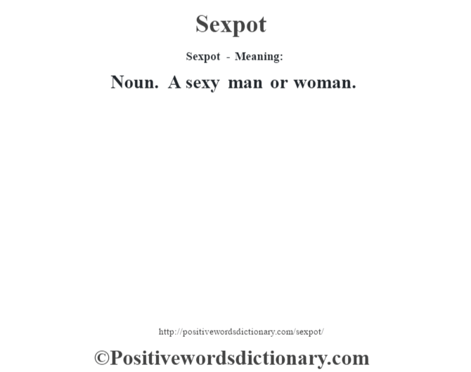 Sexpot - Meaning: Noun. A sexy man or woman.