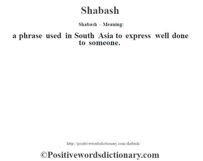Shabash - Meaning: a phrase used in South Asia to express well done to someone.