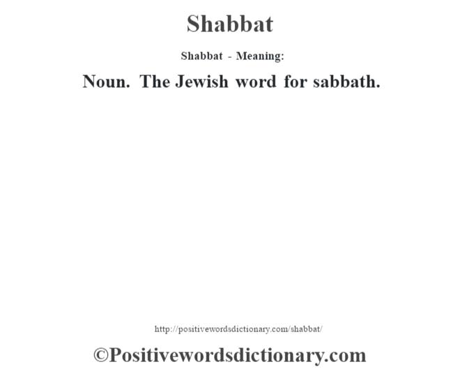 Shabbat - Meaning: Noun. The Jewish word for sabbath.