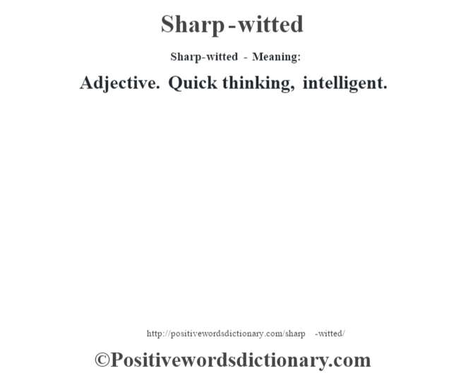Sharp-witted - Meaning: Adjective. Quick thinking, intelligent.