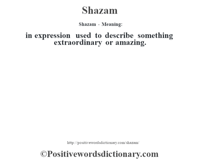 Shazam - Meaning: in expression used to describe something extraordinary or amazing.