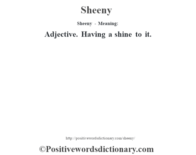 Sheeny - Meaning: Adjective. Having a shine to it.