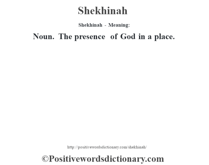 Shekhinah - Meaning: Noun. The presence of God in a place.
