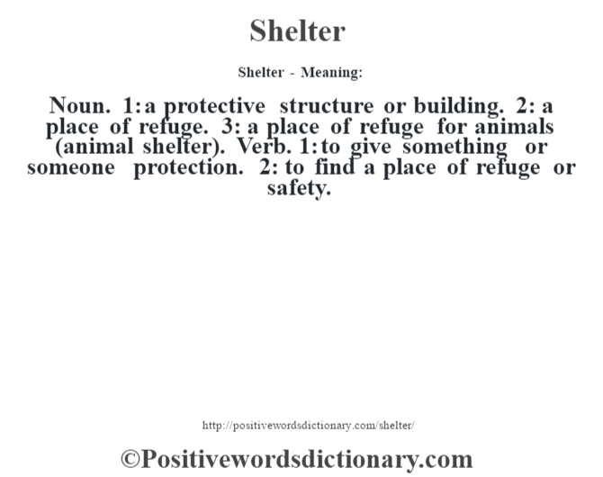 Shelter - Meaning: Noun. 1: a protective structure or building. 2: a place of refuge. 3: a place of refuge for animals (animal shelter). Verb. 1: to give something or someone protection. 2: to find a place of refuge or safety.