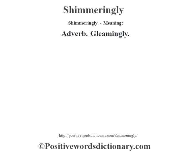 Shimmeringly - Meaning: Adverb. Gleamingly.