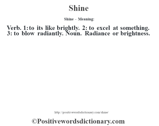 Shine - Meaning: Verb. 1: to it's like brightly. 2: to excel at something. 3: to blow radiantly. Noun. Radiance or brightness.