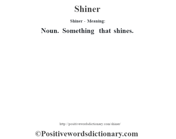 Shiner - Meaning: Noun. Something that shines.