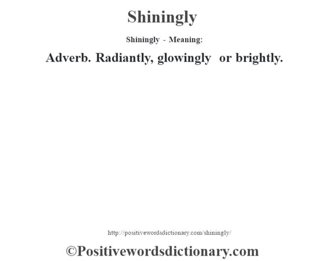 Shiningly - Meaning: Adverb. Radiantly, glowingly or brightly.