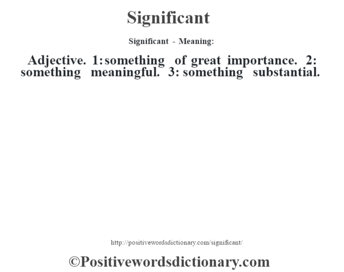 Significant - Meaning: Adjective. 1: something of great importance. 2: something meaningful. 3: something substantial.