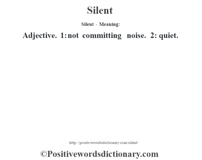 Silent - Meaning: Adjective. 1: not committing noise. 2: quiet.