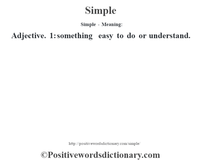 Simple - Meaning: Adjective. 1: something easy to do or understand.