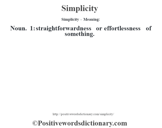 Simplicity - Meaning: Noun. 1: straightforwardness or effortlessness of something.
