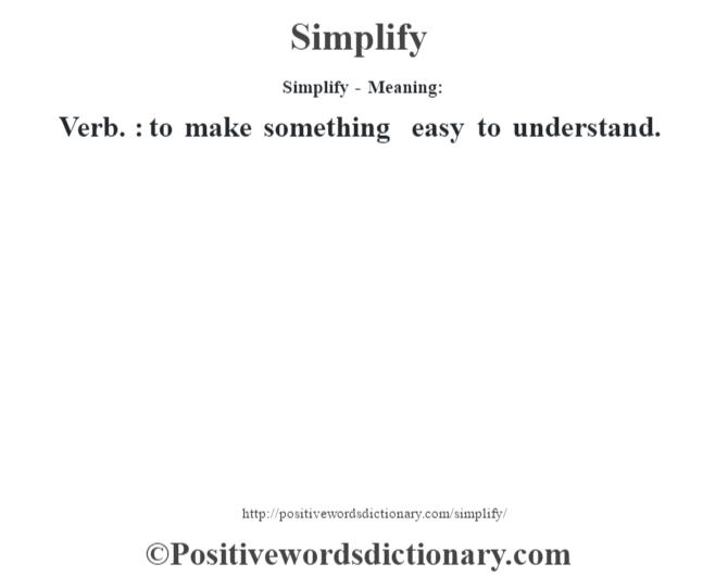 Simplify - Meaning: Verb. : to make something easy to understand.