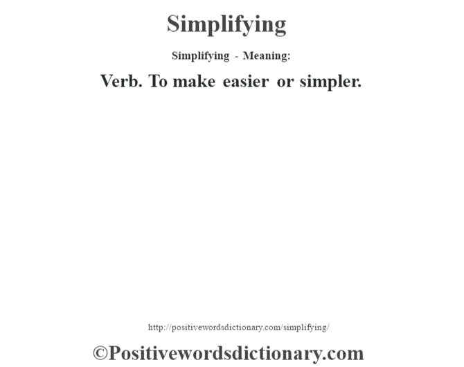 Simplifying - Meaning: Verb. To make easier or simpler.