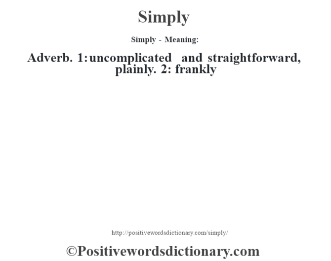 Simply - Meaning: Adverb. 1: uncomplicated and straightforward, plainly. 2: frankly