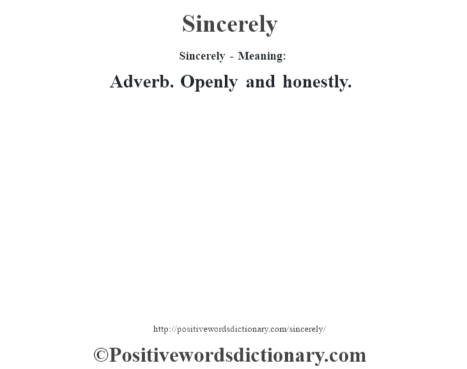 Sincerely - Meaning: Adverb. Openly and honestly.