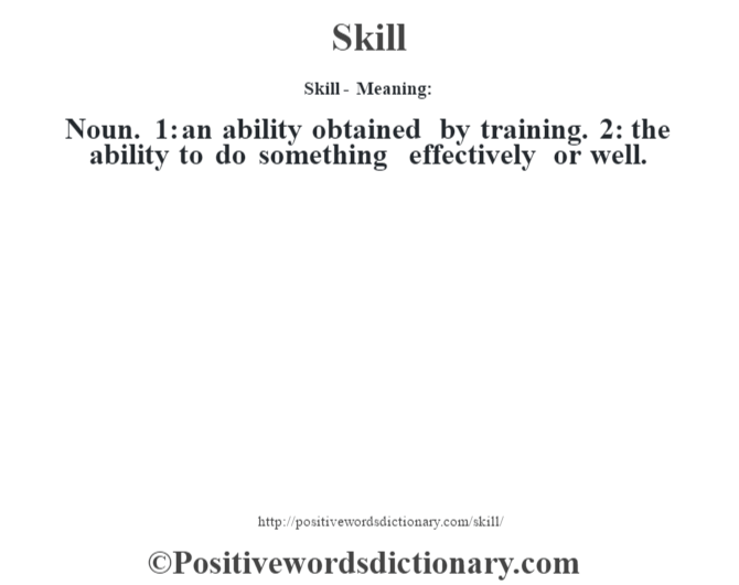 Skill - Meaning: Noun. 1: an ability obtained by training. 2: the ability to do something effectively or well.