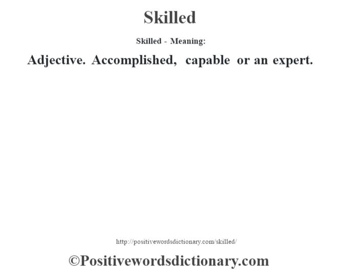 Skilled - Meaning: Adjective. Accomplished, capable or an expert.