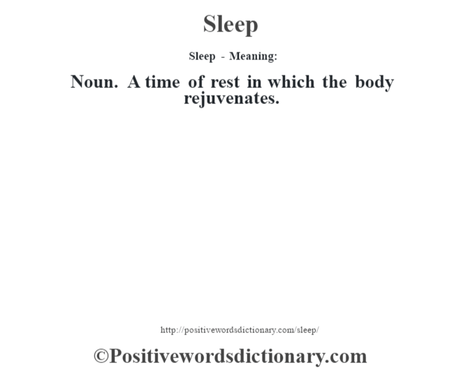 Sleep - Meaning: Noun. A time of rest in which the body rejuvenates.