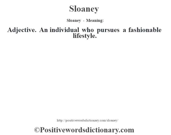 Sloaney - Meaning: Adjective. An individual who pursues a fashionable lifestyle.