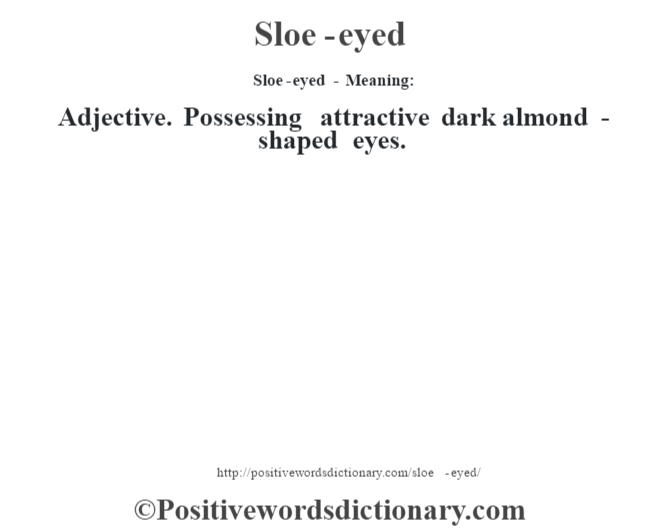 Sloe-eyed - Meaning: Adjective. Possessing attractive dark almond -shaped eyes.
