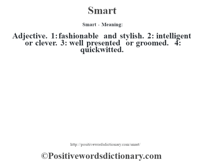 Smart - Meaning: Adjective. 1: fashionable and stylish. 2: intelligent or clever. 3: well presented or groomed. 4: quickwitted.