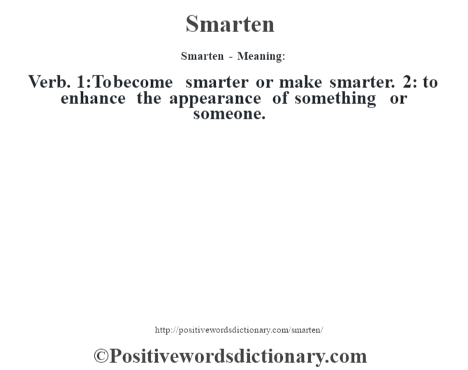Smarten - Meaning: Verb. 1:To become smarter or make smarter. 2: to enhance the appearance of something or someone.